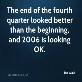 Jan Wald  - The end of the fourth quarter looked better than the beginning, and 2006 is looking OK.