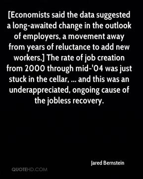 Jared Bernstein  - [Economists said the data suggested a long-awaited change in the outlook of employers, a movement away from years of reluctance to add new workers.] The rate of job creation from 2000 through mid-'04 was just stuck in the cellar, ... and this was an underappreciated, ongoing cause of the jobless recovery.