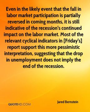 Even in the likely event that the fall in labor market participation is partially reversed in coming months, it is still indicative of the recession's continued impact on the labor market. Most of the relevant cyclical indicators in [Friday's] report support this more pessimistic interpretation, suggesting that the drop in unemployment does not imply the end of the recession.