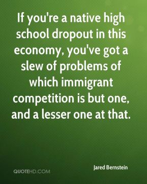 Jared Bernstein  - If you're a native high school dropout in this economy, you've got a slew of problems of which immigrant competition is but one, and a lesser one at that.