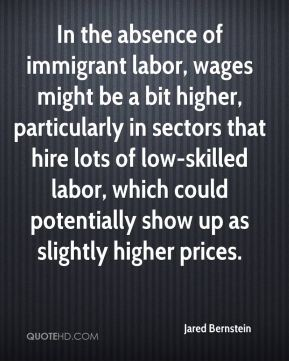 Jared Bernstein  - In the absence of immigrant labor, wages might be a bit higher, particularly in sectors that hire lots of low-skilled labor, which could potentially show up as slightly higher prices.