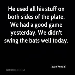 Jason Kendall  - He used all his stuff on both sides of the plate. We had a good game yesterday. We didn't swing the bats well today.