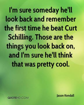 Jason Kendall  - I'm sure someday he'll look back and remember the first time he beat Curt Schilling. Those are the things you look back on, and I'm sure he'll think that was pretty cool.