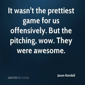 Jason Kendall  - It wasn't the prettiest game for us offensively. But the pitching, wow. They were awesome.