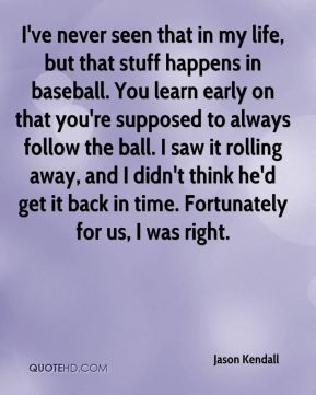 Jason Kendall - I've never seen that in my life, but that stuff happens in baseball. You learn early on that you're supposed to always follow the ball. I saw it rolling away, and I didn't think he'd get it back in time. Fortunately for us, I was right.
