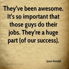 Jason Kendall - They've been awesome. It's so important that those guys do their jobs. They're a huge part (of our success).