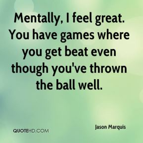 Jason Marquis  - Mentally, I feel great. You have games where you get beat even though you've thrown the ball well.