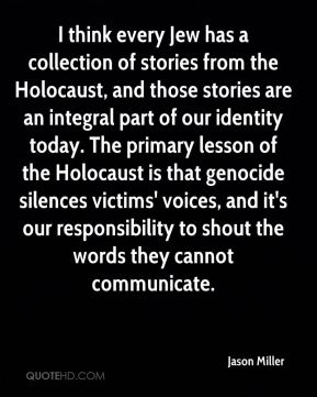 Jason Miller  - I think every Jew has a collection of stories from the Holocaust, and those stories are an integral part of our identity today. The primary lesson of the Holocaust is that genocide silences victims' voices, and it's our responsibility to shout the words they cannot communicate.