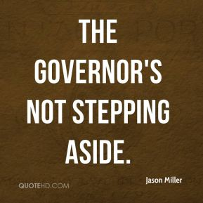 Jason Miller  - The governor's not stepping aside.