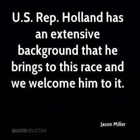 Jason Miller  - U.S. Rep. Holland has an extensive background that he brings to this race and we welcome him to it.