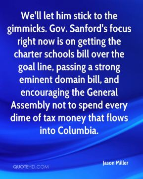 Jason Miller  - We'll let him stick to the gimmicks. Gov. Sanford's focus right now is on getting the charter schools bill over the goal line, passing a strong eminent domain bill, and encouraging the General Assembly not to spend every dime of tax money that flows into Columbia.