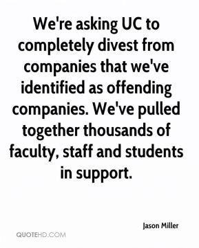 Jason Miller  - We're asking UC to completely divest from companies that we've identified as offending companies. We've pulled together thousands of faculty, staff and students in support.