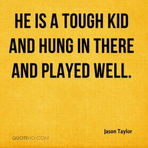 Jason Taylor  - He is a tough kid and hung in there and played well.