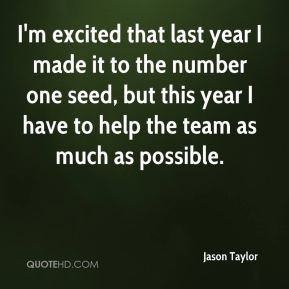 Jason Taylor  - I'm excited that last year I made it to the number one seed, but this year I have to help the team as much as possible.
