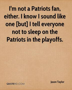 Jason Taylor  - I'm not a Patriots fan, either. I know I sound like one [but] I tell everyone not to sleep on the Patriots in the playoffs.