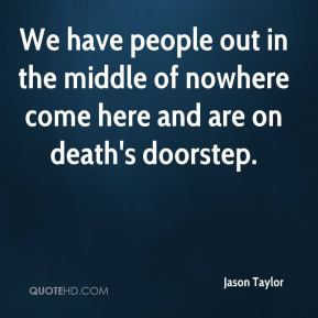 Jason Taylor  - We have people out in the middle of nowhere come here and are on death's doorstep.