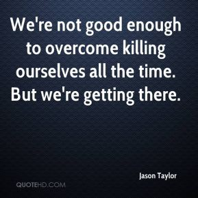 Jason Taylor  - We're not good enough to overcome killing ourselves all the time. But we're getting there.