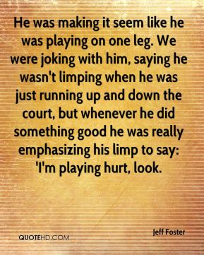 He was making it seem like he was playing on one leg. We were joking with him, saying he wasn't limping when he was just running up and down the court, but whenever he did something good he was really emphasizing his limp to say: 'I'm playing hurt, look.