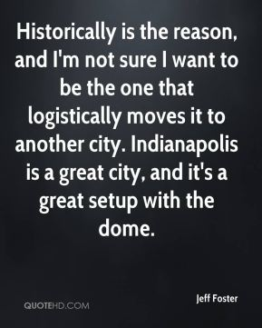 Jeff Foster  - Historically is the reason, and I'm not sure I want to be the one that logistically moves it to another city. Indianapolis is a great city, and it's a great setup with the dome.
