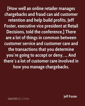 [How well an online retailer manages chargebacks and fraud can aid customer retention and help build profits, Jeff Foster, executive vice president at Retail Decisions, told the conference.] There are a lot of things in common between customer service and customer care and the transactions that you determine you`re going to accept or deny, ... And there`s a lot of customer care involved in how you manage chargebacks.