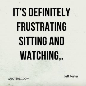 Jeff Foster  - It's definitely frustrating sitting and watching.