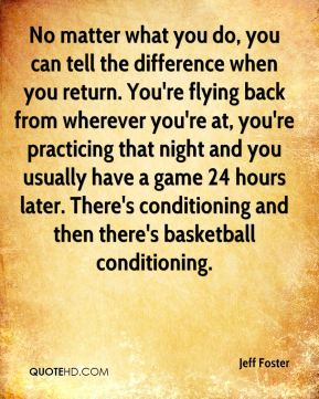 No matter what you do, you can tell the difference when you return. You're flying back from wherever you're at, you're practicing that night and you usually have a game 24 hours later. There's conditioning and then there's basketball conditioning.