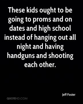 These kids ought to be going to proms and on dates and high school instead of hanging out all night and having handguns and shooting each other.
