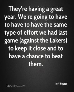 They're having a great year. We're going to have to have to have the same type of effort we had last game (against the Lakers) to keep it close and to have a chance to beat them.