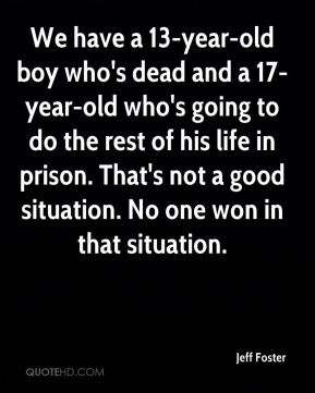 We have a 13-year-old boy who's dead and a 17-year-old who's going to do the rest of his life in prison. That's not a good situation. No one won in that situation.