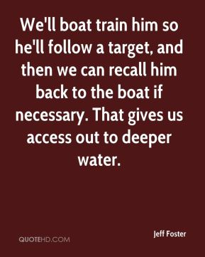Jeff Foster  - We'll boat train him so he'll follow a target, and then we can recall him back to the boat if necessary. That gives us access out to deeper water.