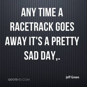 Any time a racetrack goes away it's a pretty sad day.