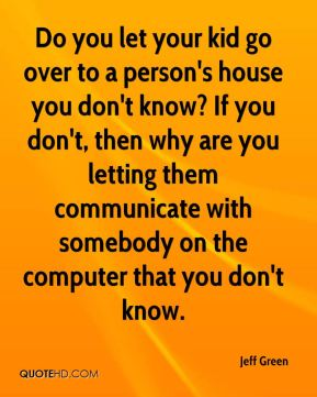Do you let your kid go over to a person's house you don't know? If you don't, then why are you letting them communicate with somebody on the computer that you don't know.