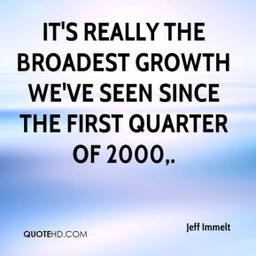 It's really the broadest growth we've seen since the first quarter of 2000.