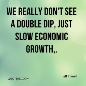 Jeff Immelt  - We really don't see a double dip, just slow economic growth.