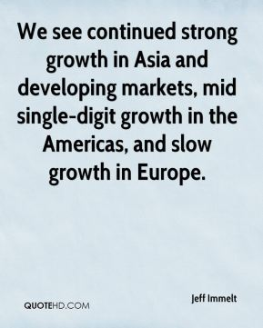 We see continued strong growth in Asia and developing markets, mid single-digit growth in the Americas, and slow growth in Europe.