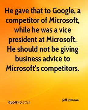 He gave that to Google, a competitor of Microsoft, while he was a vice president at Microsoft. He should not be giving business advice to Microsoft's competitors.