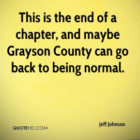 Jeff Johnson  - This is the end of a chapter, and maybe Grayson County can go back to being normal.