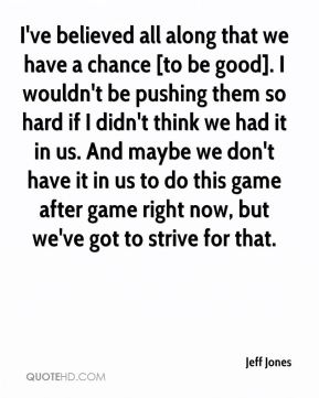 Jeff Jones  - I've believed all along that we have a chance [to be good]. I wouldn't be pushing them so hard if I didn't think we had it in us. And maybe we don't have it in us to do this game after game right now, but we've got to strive for that.