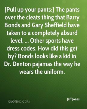Jeff Jones  - [Pull up your pants:] The pants over the cleats thing that Barry Bonds and Gary Sheffield have taken to a completely absurd level, ... Other sports have dress codes. How did this get by? Bonds looks like a kid in Dr. Denton pajamas the way he wears the uniform.