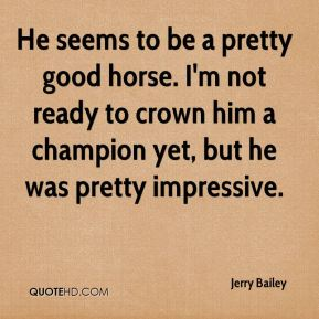 Jerry Bailey  - He seems to be a pretty good horse. I'm not ready to crown him a champion yet, but he was pretty impressive.