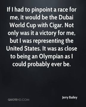 Jerry Bailey  - If I had to pinpoint a race for me, it would be the Dubai World Cup with Cigar. Not only was it a victory for me, but I was representing the United States. It was as close to being an Olympian as I could probably ever be.