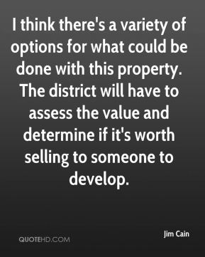 Jim Cain  - I think there's a variety of options for what could be done with this property. The district will have to assess the value and determine if it's worth selling to someone to develop.