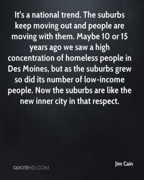 It's a national trend. The suburbs keep moving out and people are moving with them. Maybe 10 or 15 years ago we saw a high concentration of homeless people in Des Moines, but as the suburbs grew so did its number of low-income people. Now the suburbs are like the new inner city in that respect.