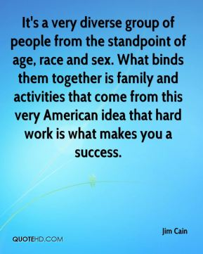 It's a very diverse group of people from the standpoint of age, race and sex. What binds them together is family and activities that come from this very American idea that hard work is what makes you a success.