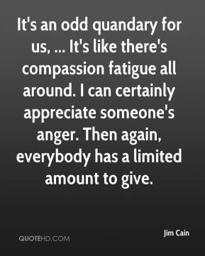 Jim Cain  - It's an odd quandary for us, ... It's like there's compassion fatigue all around. I can certainly appreciate someone's anger. Then again, everybody has a limited amount to give.