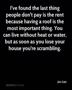 I've found the last thing people don't pay is the rent because having a roof is the most important thing. You can live without heat or water, but as soon as you lose your house you're scrambling.