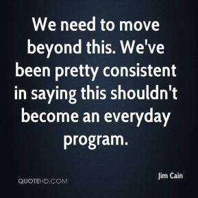 Jim Cain  - We need to move beyond this. We've been pretty consistent in saying this shouldn't become an everyday program.