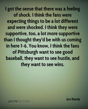 I got the sense that there was a feeling of shock. I think the fans were expecting things to be a lot different and were shocked. I think they were supportive, too, a lot more supportive than I thought they'd be with us coming in here 1-6. You know, I think the fans of Pittsburgh want to see good baseball, they want to see hustle, and they want to see wins.
