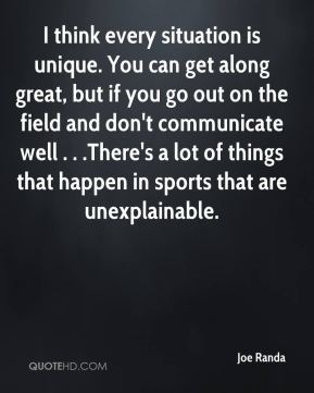 I think every situation is unique. You can get along great, but if you go out on the field and don't communicate well . . .There's a lot of things that happen in sports that are unexplainable.
