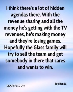 Joe Randa  - I think there's a lot of hidden agendas there. With the revenue sharing and all the money he's getting with the TV revenues, he's making money and they're losing games. Hopefully the Glass family will try to sell the team and get somebody in there that cares and wants to win.